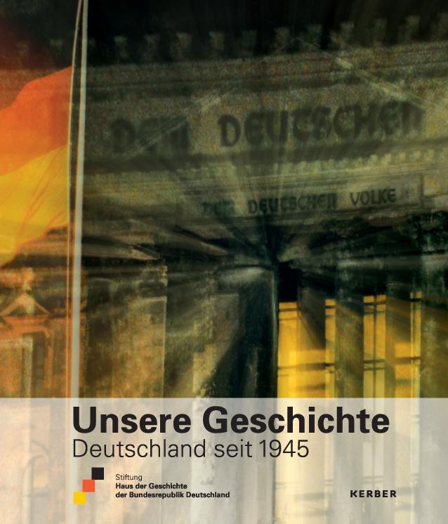 Das Buch zur Ausstellung Unsere Geschichte. Deutschland seit 1945 mit dem Brandenburger Tor auf dem Cover.