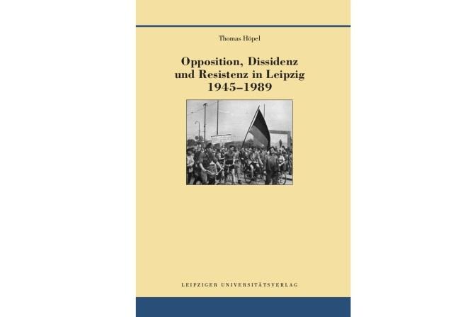 Opposition, Dissidenz und Resistenz in Leipzig 1945-1989. Leipziger Universitätsverlag, 2018